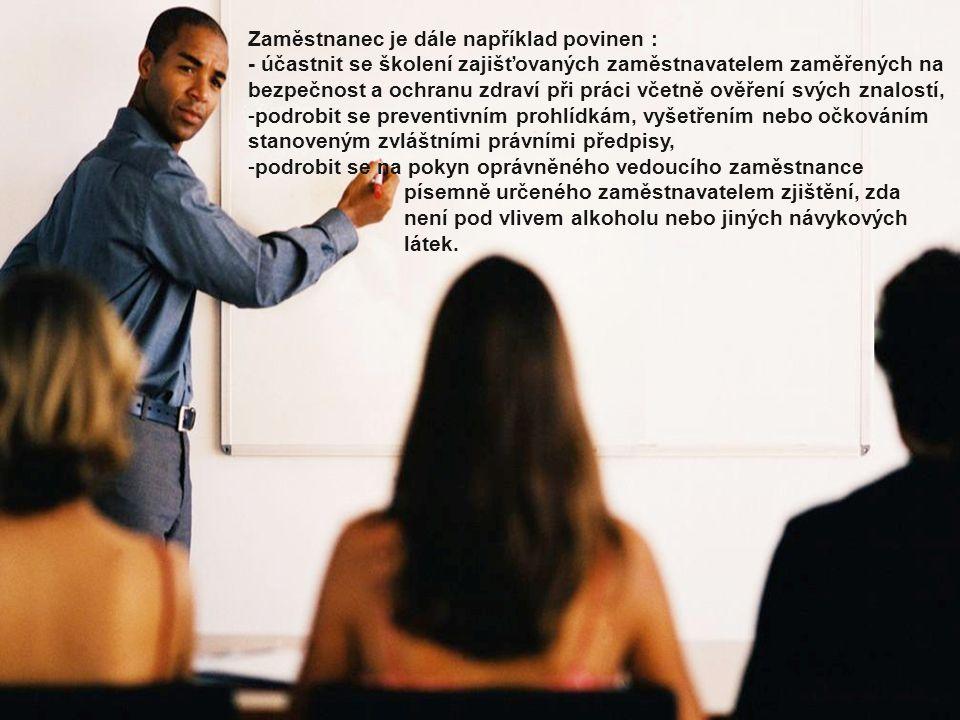 Zaměstnanec je dále například povinen : - účastnit se školení zajišťovaných zaměstnavatelem zaměřených na bezpečnost a ochranu zdraví při práci včetně ověření svých znalostí, -p-podrobit se preventivním prohlídkám, vyšetřením nebo očkováním stanoveným zvláštními právními předpisy, -p-podrobit se na pokyn oprávněného vedoucího zaměstnance písemně určeného zaměstnavatelem zjištění, zda není pod vlivem alkoholu nebo jiných návykových látek.