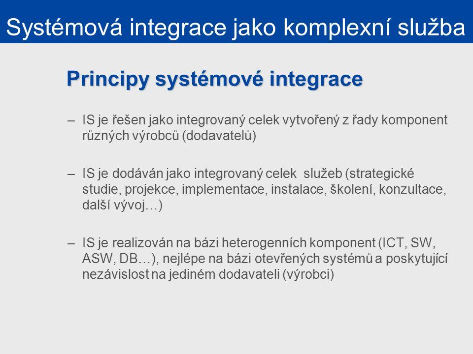 Principy systémové integrace –IS je řešen jako integrovaný celek vytvořený z řady komponent různých výrobců (dodavatelů) –IS je dodáván jako integrovaný celek služeb (strategické studie, projekce, implementace, instalace, školení, konzultace, další vývoj…) –IS je realizován na bázi heterogenních komponent (ICT, SW, ASW, DB…), nejlépe na bázi otevřených systémů a poskytující nezávislost na jediném dodavateli (výrobci) Systémová integrace jako komplexní služba