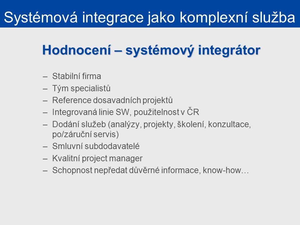 Hodnocení – systémový integrátor –Stabilní firma –Tým specialistů –Reference dosavadních projektů –Integrovaná linie SW, použitelnost v ČR –Dodání služeb (analýzy, projekty, školení, konzultace, po/záruční servis) –Smluvní subdodavatelé –Kvalitní project manager –Schopnost nepředat důvěrné informace, know-how… Systémová integrace jako komplexní služba