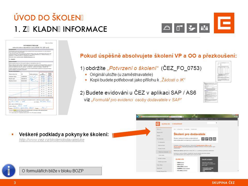 """Pokud úspěšně absolvujete školení VP a OO a přezkoušení: 1) obdržíte """"Potvrzení o školení (ČEZ_FO_0753)  Originál uložte (u zaměstnavatele)  Kopii budete potřebovat jako přílohu k """"Žádosti o IK 2) Budete evidováni u ČEZ v aplikaci SAP / AS6 viz """" Formulář pro evidenci osoby dodavatele v SAP ÚVOD DO ŠKOLENÍ 1."""
