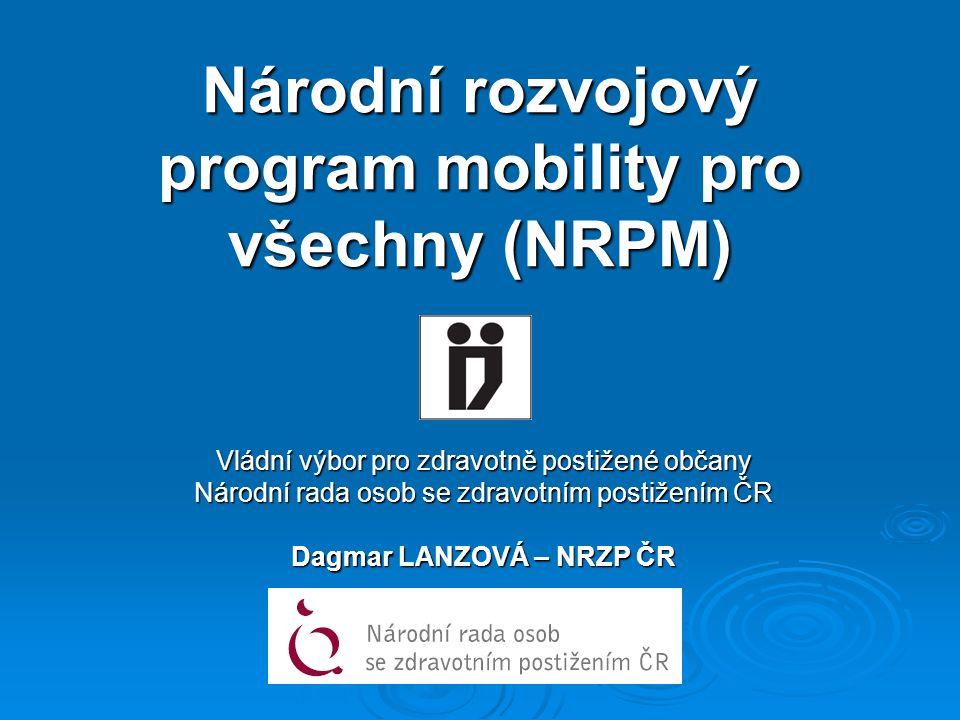 Národní rozvojový program mobility pro všechny (NRPM) Vládní výbor pro zdravotně postižené občany Národní rada osob se zdravotním postižením ČR Dagmar LANZOVÁ – NRZP ČR