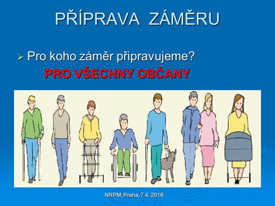 NRPM, Praha, 7.4. 2016 PŘÍPRAVA ZÁMĚRU  Pro koho záměr připravujeme PRO VŠECHNY OBČANY