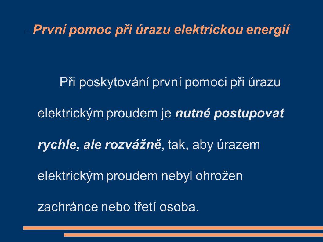 První pomoc při úrazu elektrickou energií Při poskytování první pomoci při úrazu elektrickým proudem je nutné postupovat rychle, ale rozvážně, tak, aby úrazem elektrickým proudem nebyl ohrožen zachránce nebo třetí osoba.