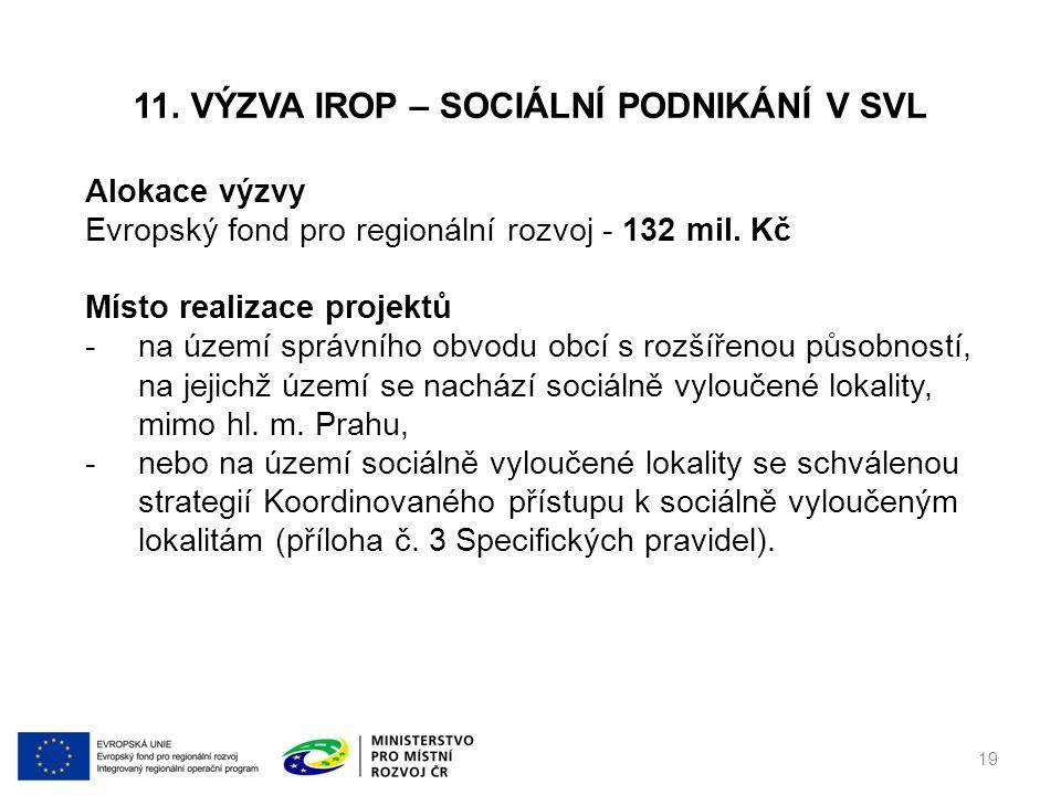 11. VÝZVA IROP – SOCIÁLNÍ PODNIKÁNÍ V SVL 19 Alokace výzvy Evropský fond pro regionální rozvoj - 132 mil. Kč Místo realizace projektů -na území správn