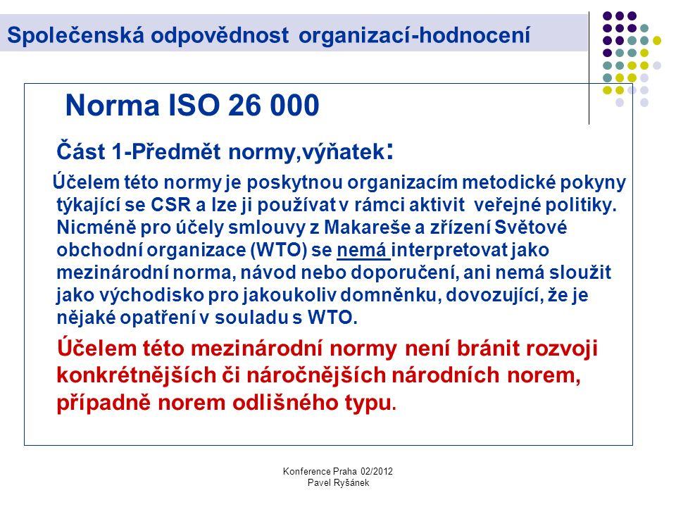 Konference Praha 02/2012 Pavel Ryšánek Společenská odpovědnost organizací-hodnocení Norma ISO 26 000 Část 1-Předmět normy,výňatek : Účelem této normy je poskytnou organizacím metodické pokyny týkající se CSR a lze ji používat v rámci aktivit veřejné politiky.