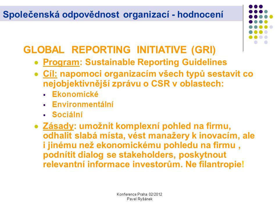Konference Praha 02/2012 Pavel Ryšánek Společenská odpovědnost organizací - hodnocení GLOBAL REPORTING INITIATIVE (GRI) Program: Sustainable Reporting Guidelines Cíl: napomoci organizacím všech typů sestavit co nejobjektivnější zprávu o CSR v oblastech:  Ekonomické  Environmentální  Sociální Zásady: umožnit komplexní pohled na firmu, odhalit slabá místa, vést manažery k inovacím, ale i jinému než ekonomickému pohledu na firmu, podnítit dialog se stakeholders, poskytnout relevantní informace investorům.