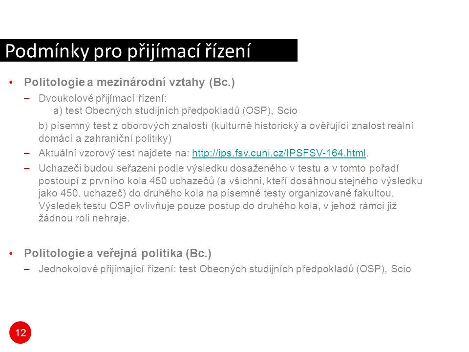 12 Politologie a mezinárodní vztahy (Bc.) –Dvoukolové přijímací řízení: a) test Obecných studijních předpokladů (OSP), Scio b) písemný test z oborových znalostí (kulturně historický a ověřující znalost reální domácí a zahraniční politiky) –Aktuální vzorový test najdete na: http://ips.fsv.cuni.cz/IPSFSV-164.html.http://ips.fsv.cuni.cz/IPSFSV-164.html –Uchazeči budou seřazeni podle výsledku dosaženého v testu a v tomto pořadí postoupí z prvního kola 450 uchazečů (a všichni, kteří dosáhnou stejného výsledku jako 450.