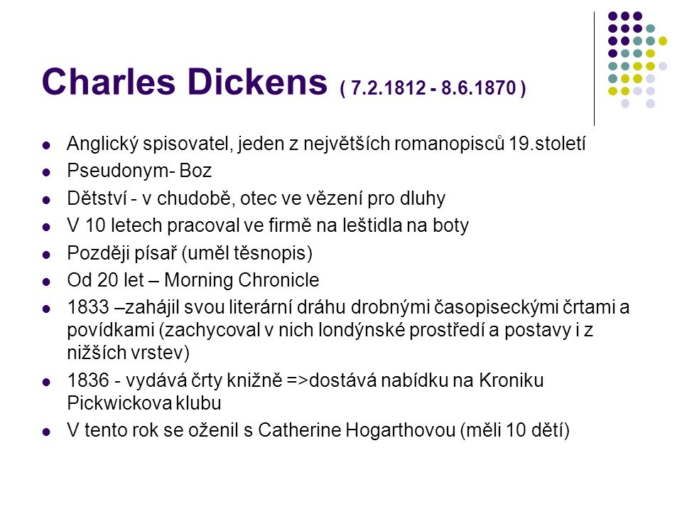 Charles Dickens ( 7.2.1812 - 8.6.1870 ) Anglický spisovatel, jeden z největších romanopisců 19.století Pseudonym- Boz Dětství - v chudobě, otec ve věz