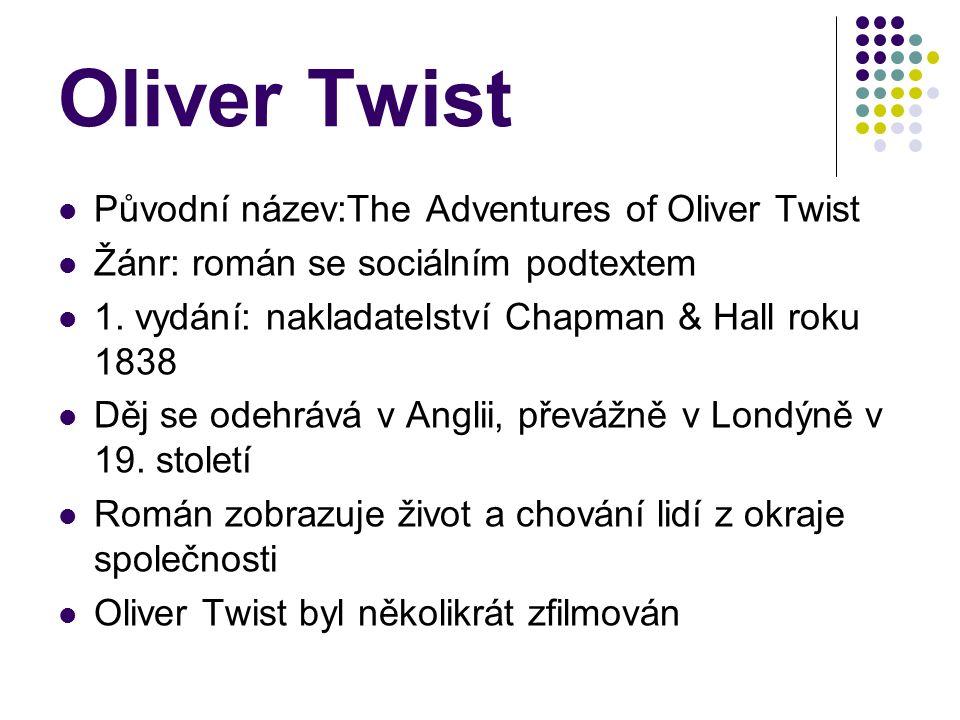 Hlavní postavy Oliver Twist:naivní, důvěřivý, dobrosrdečný, obětavý, i přes to jak špatně se k němu chovali zůstal stále nevinný a k lidem vstřícný Pan Bumble: obecní sluha(serbus), pokrytecký, podlézavý, chamtivý Fagin:starý žid,chamtivý, ukrývá u sebe zloděje, kteří pro něj pracují John Dawkins(Ferina Lišák):zloděj, dovede Olivera k židovi Bill Sikes: zloděj, surovec, vrah, nejhorší ze všech zlodějů