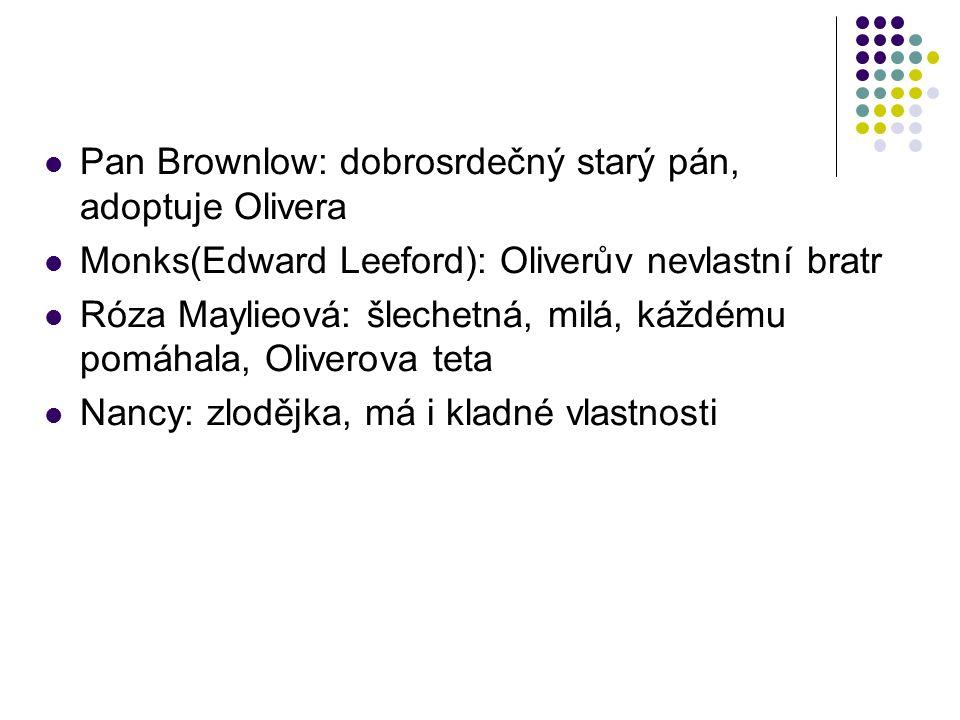 Pan Brownlow: dobrosrdečný starý pán, adoptuje Olivera Monks(Edward Leeford): Oliverův nevlastní bratr Róza Maylieová: šlechetná, milá, káždému pomáha