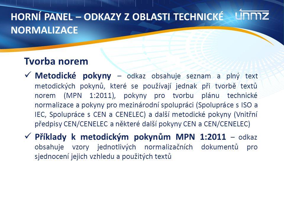 HORNÍ PANEL – ODKAZY Z OBLASTI TECHNICKÉ NORMALIZACE Tvorba norem Metodické pokyny – odkaz obsahuje seznam a plný text metodických pokynů, které se používají jednak při tvorbě textů norem (MPN 1:2011), pokyny pro tvorbu plánu technické normalizace a pokyny pro mezinárodní spolupráci (Spolupráce s ISO a IEC, Spolupráce s CEN a CENELEC) a další metodické pokyny (Vnitřní předpisy CEN/CENELEC a některé další pokyny CEN a CEN/CENELEC) Příklady k metodickým pokynům MPN 1:2011 – odkaz obsahuje vzory jednotlivých normalizačních dokumentů pro sjednocení jejich vzhledu a použitých textů