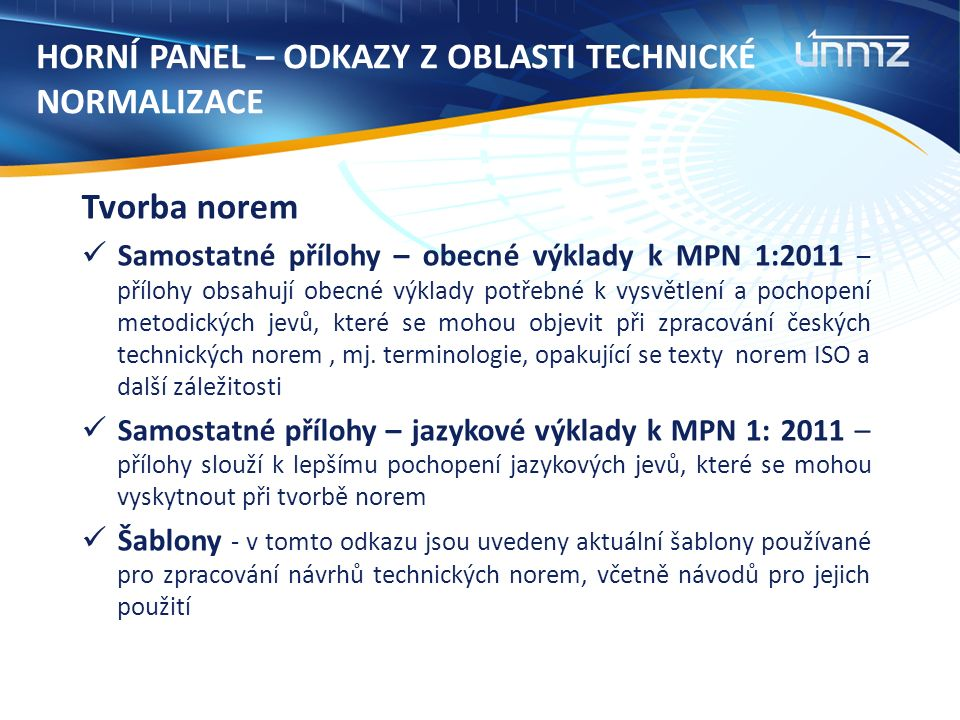 HORNÍ PANEL – ODKAZY Z OBLASTI TECHNICKÉ NORMALIZACE Tvorba norem Samostatné přílohy – obecné výklady k MPN 1:2011 – přílohy obsahují obecné výklady potřebné k vysvětlení a pochopení metodických jevů, které se mohou objevit při zpracování českých technických norem, mj.