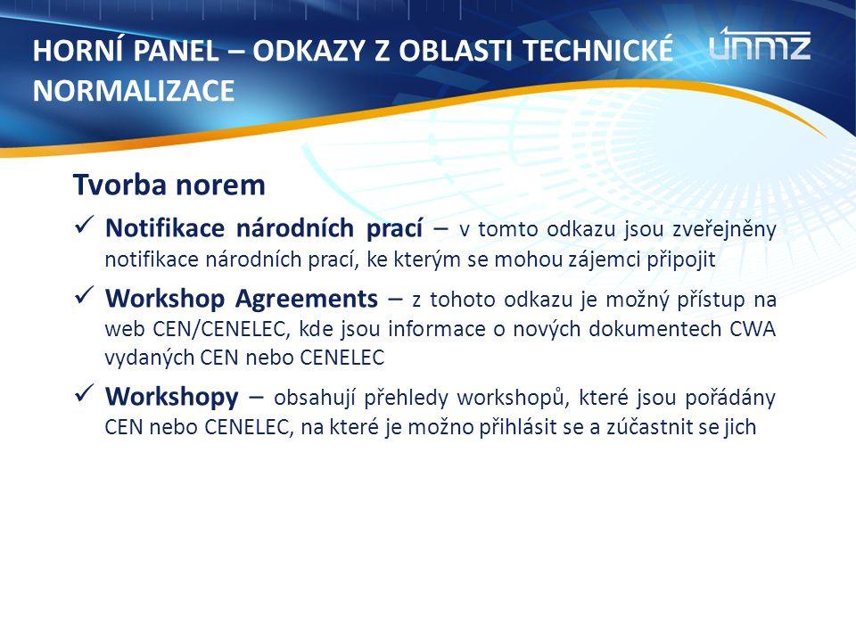 HORNÍ PANEL – ODKAZY Z OBLASTI TECHNICKÉ NORMALIZACE Tvorba norem Notifikace národních prací – v tomto odkazu jsou zveřejněny notifikace národních prací, ke kterým se mohou zájemci připojit Workshop Agreements – z tohoto odkazu je možný přístup na web CEN/CENELEC, kde jsou informace o nových dokumentech CWA vydaných CEN nebo CENELEC Workshopy – obsahují přehledy workshopů, které jsou pořádány CEN nebo CENELEC, na které je možno přihlásit se a zúčastnit se jich