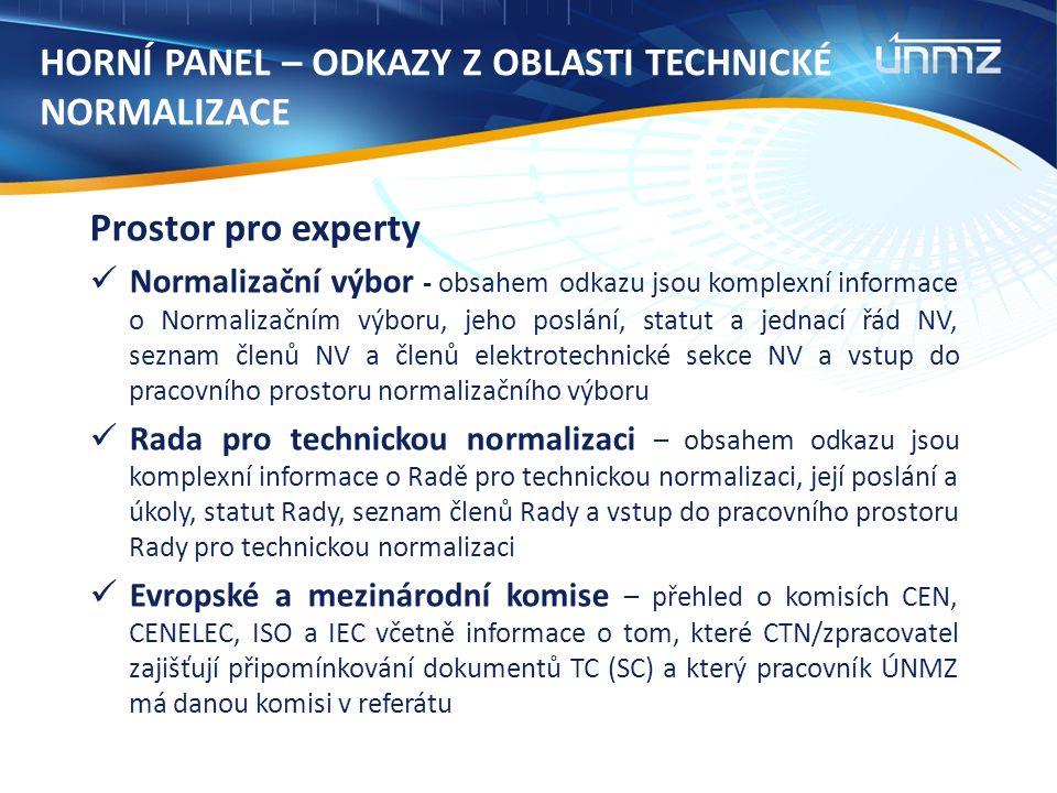 HORNÍ PANEL – ODKAZY Z OBLASTI TECHNICKÉ NORMALIZACE Prostor pro experty Normalizační výbor - obsahem odkazu jsou komplexní informace o Normalizačním výboru, jeho poslání, statut a jednací řád NV, seznam členů NV a členů elektrotechnické sekce NV a vstup do pracovního prostoru normalizačního výboru Rada pro technickou normalizaci – obsahem odkazu jsou komplexní informace o Radě pro technickou normalizaci, její poslání a úkoly, statut Rady, seznam členů Rady a vstup do pracovního prostoru Rady pro technickou normalizaci Evropské a mezinárodní komise – přehled o komisích CEN, CENELEC, ISO a IEC včetně informace o tom, které CTN/zpracovatel zajišťují připomínkování dokumentů TC (SC) a který pracovník ÚNMZ má danou komisi v referátu