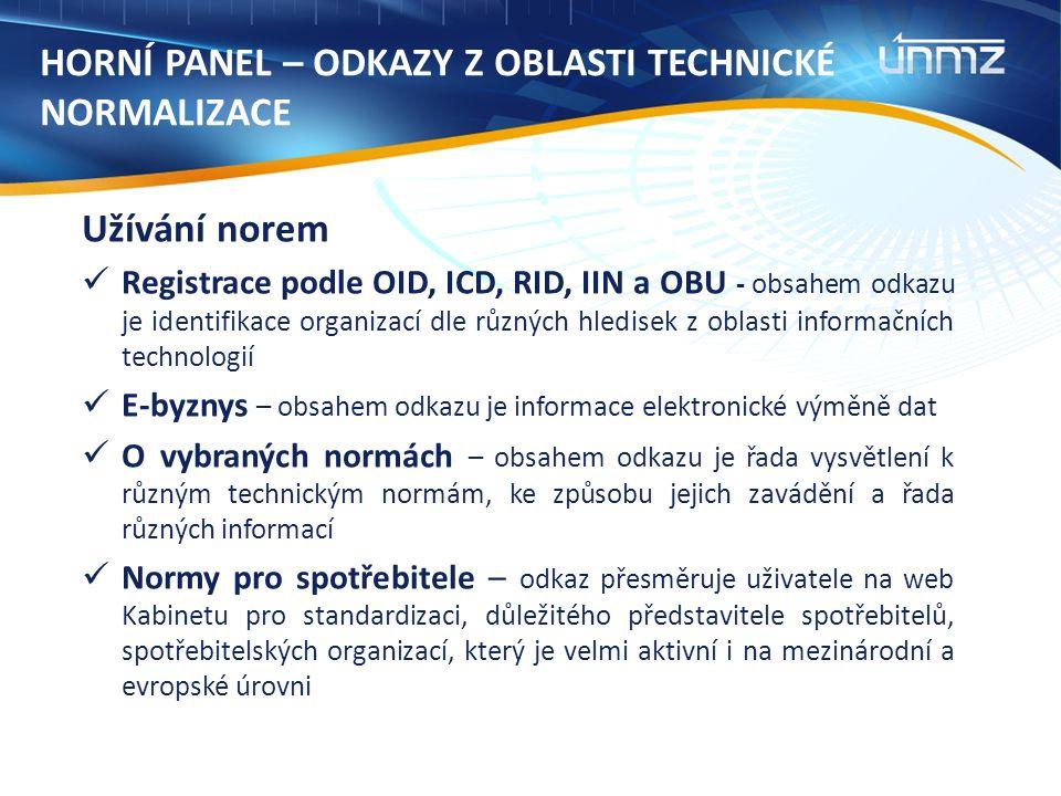 HORNÍ PANEL – ODKAZY Z OBLASTI TECHNICKÉ NORMALIZACE Užívání norem Registrace podle OID, ICD, RID, IIN a OBU - obsahem odkazu je identifikace organizací dle různých hledisek z oblasti informačních technologií E-byznys – obsahem odkazu je informace elektronické výměně dat O vybraných normách – obsahem odkazu je řada vysvětlení k různým technickým normám, ke způsobu jejich zavádění a řada různých informací Normy pro spotřebitele – odkaz přesměruje uživatele na web Kabinetu pro standardizaci, důležitého představitele spotřebitelů, spotřebitelských organizací, který je velmi aktivní i na mezinárodní a evropské úrovni