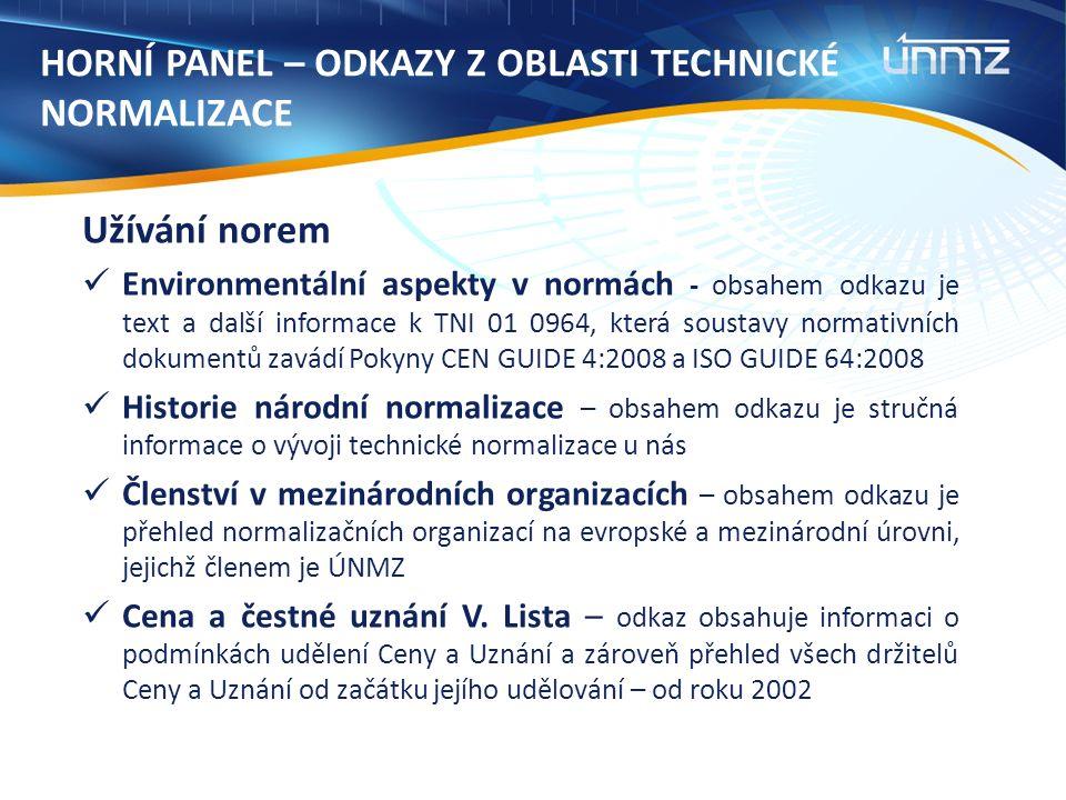 HORNÍ PANEL – ODKAZY Z OBLASTI TECHNICKÉ NORMALIZACE Užívání norem Environmentální aspekty v normách - obsahem odkazu je text a další informace k TNI 01 0964, která soustavy normativních dokumentů zavádí Pokyny CEN GUIDE 4:2008 a ISO GUIDE 64:2008 Historie národní normalizace – obsahem odkazu je stručná informace o vývoji technické normalizace u nás Členství v mezinárodních organizacích – obsahem odkazu je přehled normalizačních organizací na evropské a mezinárodní úrovni, jejichž členem je ÚNMZ Cena a čestné uznání V.