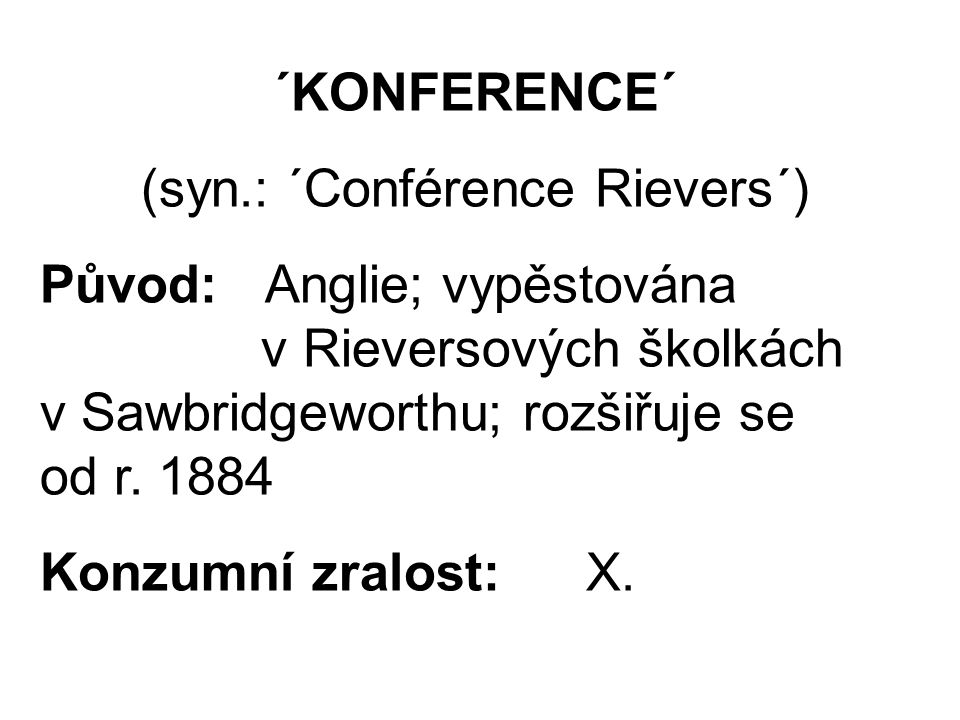 ´KONFERENCE´ (syn.: ´Conférence Rievers´) Původ: Anglie; vypěstována v Rieversových školkách v Sawbridgeworthu; rozšiřuje se od r.