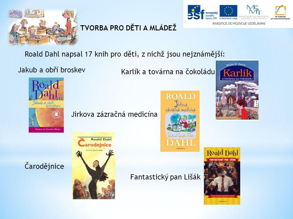 TVORBA PRO DĚTI A MLÁDEŽ Roald Dahl napsal 17 knih pro děti, z nichž jsou nejznámější: Jakub a obří broskev Karlík a továrna na čokoládu Fantastický pan Lišák Jirkova zázračná medicína Čarodějnice