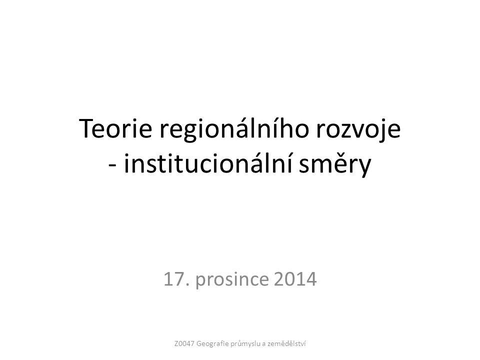 Teorie regionálního rozvoje - institucionální směry 17. prosince 2014 Z0047 Geografie průmyslu a zemědělství