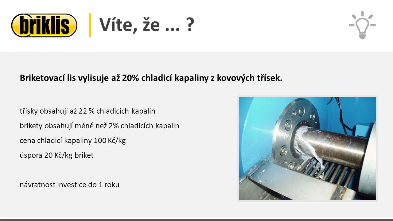 Víte, že... ? Briketovací lis vylisuje až 20% chladicí kapaliny z kovových třísek. třísky obsahují až 22 % chladicích kapalin brikety obsahují méně ne