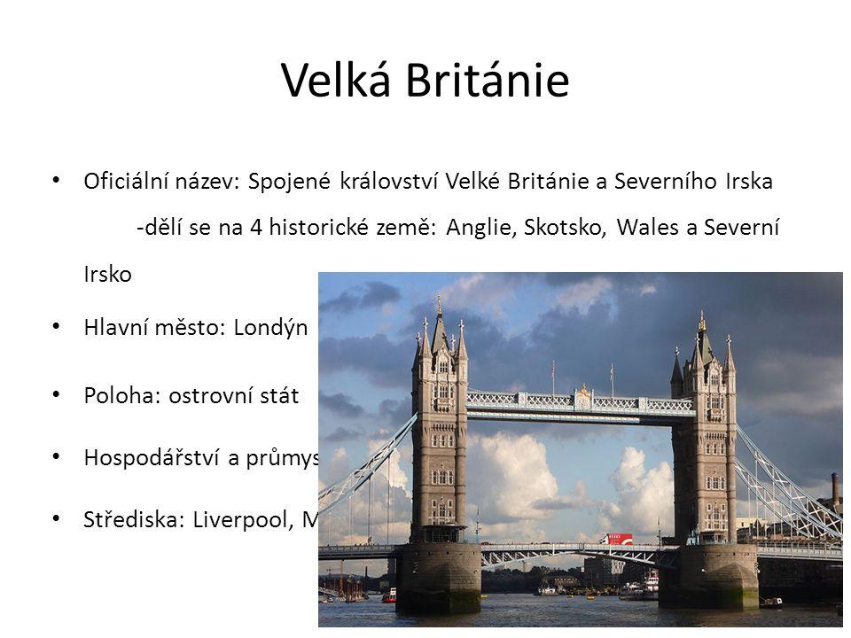 Velká Británie Oficiální název: Spojené království Velké Británie a Severního Irska -dělí se na 4 historické země: Anglie, Skotsko, Wales a Severní Irsko Hlavní město: Londýn Poloha: ostrovní stát Hospodářství a průmysl: kolébka světového průmyslu Střediska: Liverpool, Manchester, Birmingham