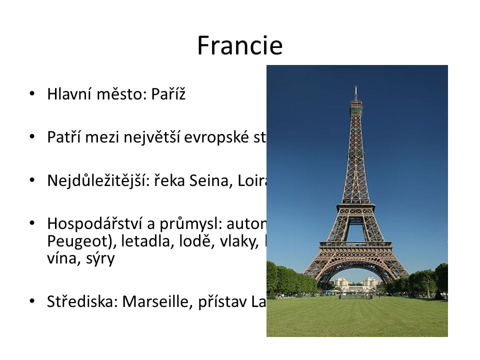 Francie Hlavní město: Paříž Patří mezi největší evropské státy Nejdůležitější: řeka Seina, Loira Hospodářství a průmysl: automobily (Renault, Peugeot), letadla, lodě, vlaky, kosmetika, kožené zboží, vína, sýry Střediska: Marseille, přístav La Havre, Nice, Toulouse