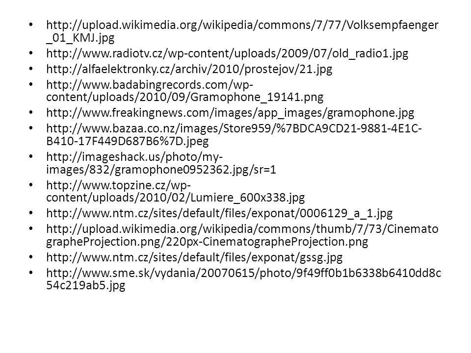 http://upload.wikimedia.org/wikipedia/commons/7/77/Volksempfaenger _01_KMJ.jpg http://www.radiotv.cz/wp-content/uploads/2009/07/old_radio1.jpg http://alfaelektronky.cz/archiv/2010/prostejov/21.jpg http://www.badabingrecords.com/wp- content/uploads/2010/09/Gramophone_19141.png http://www.freakingnews.com/images/app_images/gramophone.jpg http://www.bazaa.co.nz/images/Store959/%7BDCA9CD21-9881-4E1C- B410-17F449D687B6%7D.jpeg http://imageshack.us/photo/my- images/832/gramophone0952362.jpg/sr=1 http://www.topzine.cz/wp- content/uploads/2010/02/Lumiere_600x338.jpg http://www.ntm.cz/sites/default/files/exponat/0006129_a_1.jpg http://upload.wikimedia.org/wikipedia/commons/thumb/7/73/Cinemato grapheProjection.png/220px-CinematographeProjection.png http://www.ntm.cz/sites/default/files/exponat/gssg.jpg http://www.sme.sk/vydania/20070615/photo/9f49ff0b1b6338b6410dd8c 54c219ab5.jpg