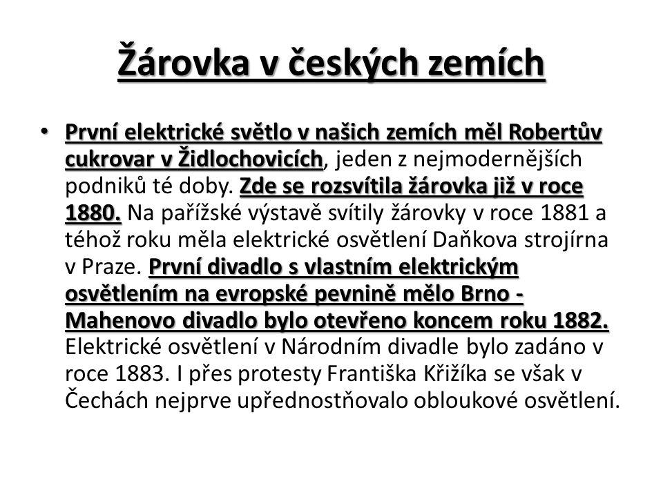 Žárovka v českých zemích První elektrické světlo v našich zemích měl Robertův cukrovar v Židlochovicích Zde se rozsvítila žárovka již v roce 1880.