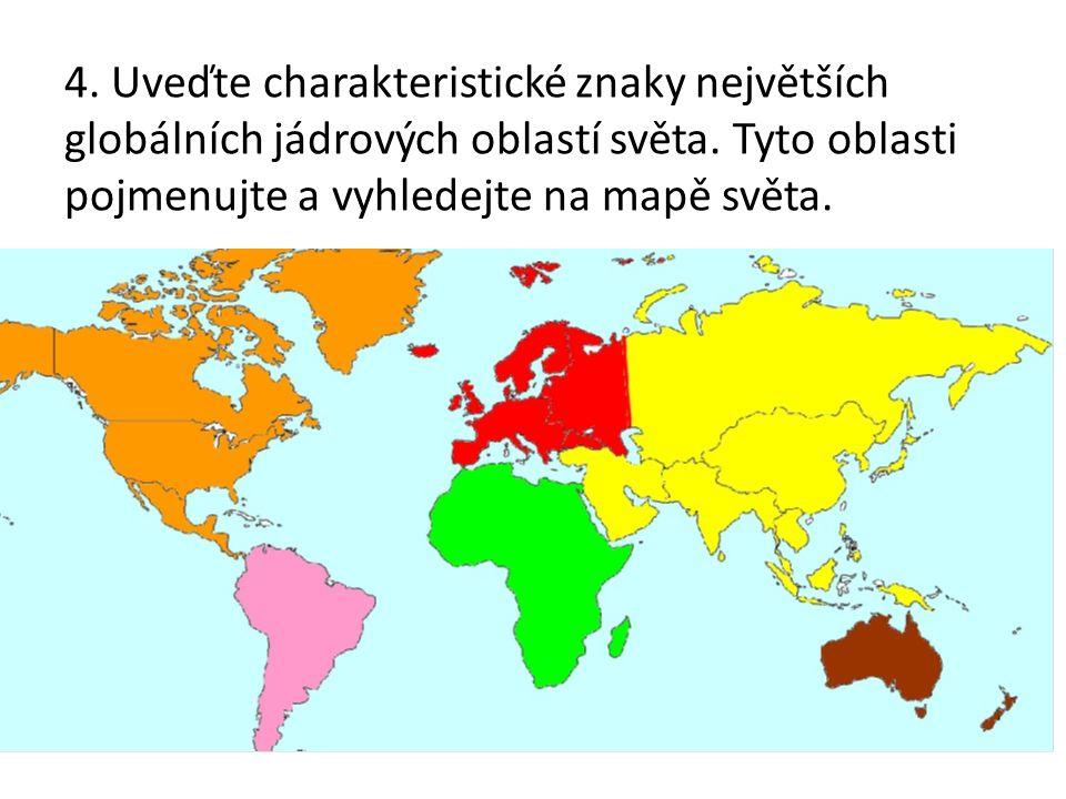 4. Uveďte charakteristické znaky největších globálních jádrových oblastí světa. Tyto oblasti pojmenujte a vyhledejte na mapě světa.