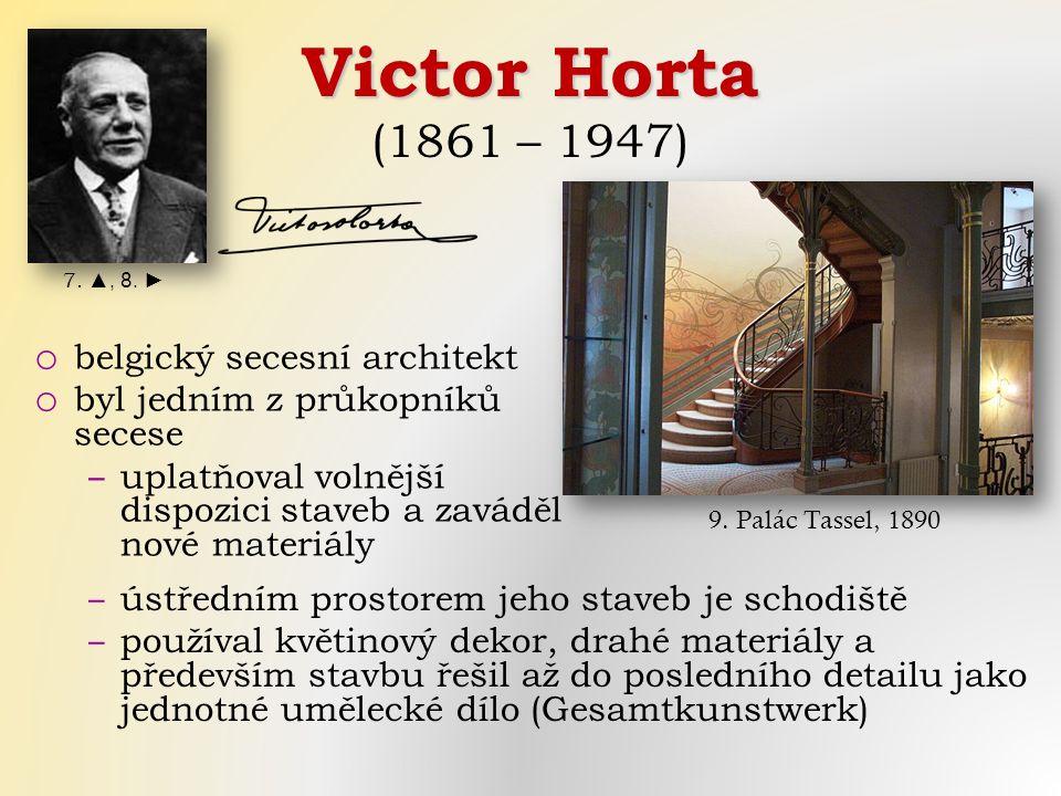 Victor Horta Victor Horta (1861 – 1947) ‒ ústředním prostorem jeho staveb je schodiště ‒ používal květinový dekor, drahé materiály a především stavbu řešil až do posledního detailu jako jednotné umělecké dílo (Gesamtkunstwerk) 7.