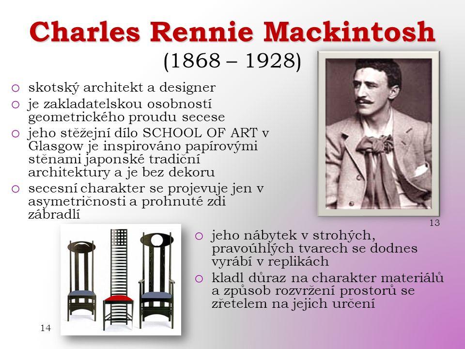 Charles Rennie Mackintosh Charles Rennie Mackintosh (1868 – 1928) o skotský architekt a designer o je zakladatelskou osobností geometrického proudu secese o jeho stěžejní dílo SCHOOL OF ART v Glasgow je inspirováno papírovými stěnami japonské tradiční architektury a je bez dekoru o secesní charakter se projevuje jen v asymetričnosti a prohnuté zdi zábradlí 13 14 o jeho nábytek v strohých, pravoúhlých tvarech se dodnes vyrábí v replikách o kladl důraz na charakter materiálů a způsob rozvržení prostorů se zřetelem na jejich určení