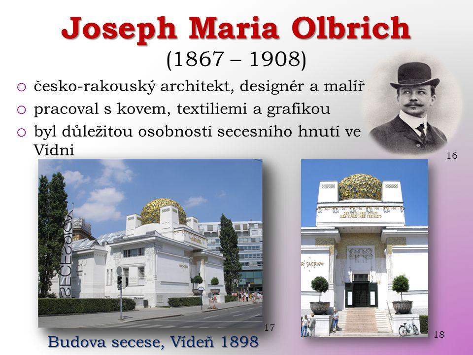 o česko-rakouský architekt, designér a malíř o pracoval s kovem, textiliemi a grafikou o byl důležitou osobností secesního hnutí ve Vídni 16 Joseph Maria Olbrich Joseph Maria Olbrich (1867 – 1908) 17 Budova secese, Vídeň 1898 18