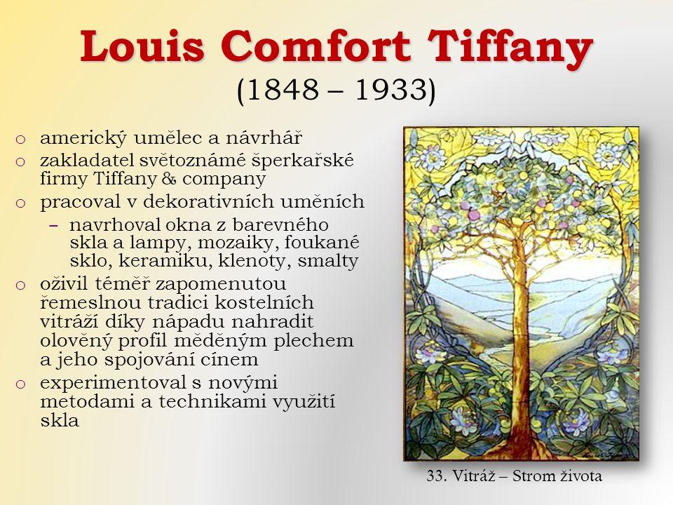 Louis Comfort Tiffany (1848 – 1933) o americký umělec a návrhář o zakladatel světoznámé šperkařské firmy Tiffany & company o pracoval v dekorativních uměních ‒ navrhoval okna z barevného skla a lampy, mozaiky, foukané sklo, keramiku, klenoty, smalty o oživil téměř zapomenutou řemeslnou tradici kostelních vitráží díky nápadu nahradit olověný profil měděným plechem a jeho spojování cínem o experimentoval s novými metodami a technikami využití skla 33.