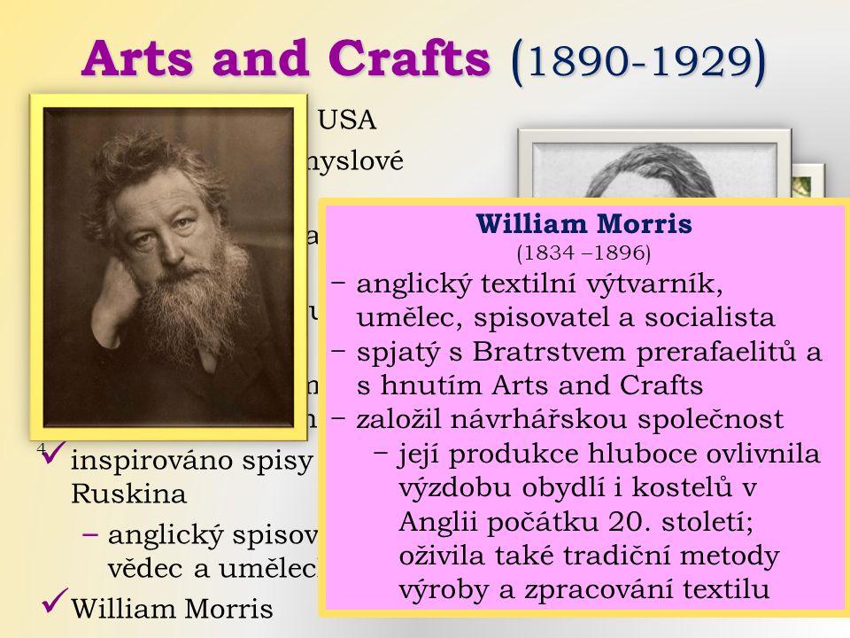 Arts and Crafts ( 1890-1929 ) hnutí v Anglii a v USA reakce proti průmyslové civilizaci ‒ volání po návratu k řemeslné výrobě ‒ úsilí o obrodu uměleckého řemesla ‒ užitečný předmět musí být krásný a krásná věc užitečná inspirováno spisy Johna Ruskina ‒ anglický spisovatel, básník, vědec a umělecký kritik William Morris 5.