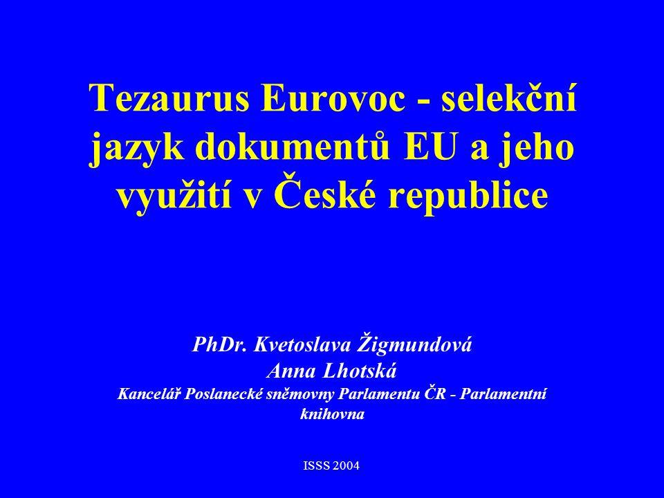 ISSS 2004 Tezaurus Eurovoc - selekční jazyk dokumentů EU a jeho využití v České republice PhDr. Kvetoslava Žigmundová Anna Lhotská Kancelář Poslanecké
