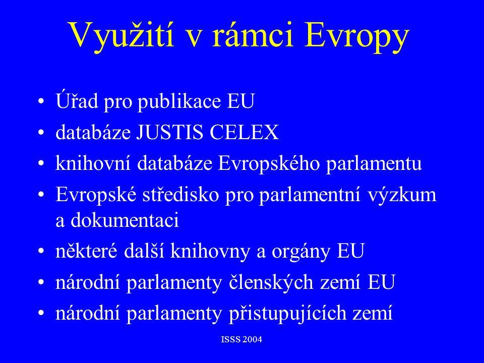 ISSS 2004 Využití v rámci Evropy Úřad pro publikace EU databáze JUSTIS CELEX knihovní databáze Evropského parlamentu Evropské středisko pro parlamentní výzkum a dokumentaci některé další knihovny a orgány EU národní parlamenty členských zemí EU národní parlamenty přistupujících zemí
