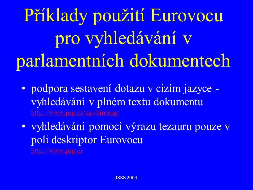 ISSS 2004 Příklady použití Eurovocu pro vyhledávání v parlamentních dokumentech podpora sestavení dotazu v cizím jazyce - vyhledávání v plném textu dokumentu http://www.psp.cz/cgi-bin/eng/ http://www.psp.cz/cgi-bin/eng/ vyhledávání pomocí výrazu tezauru pouze v poli deskriptor Eurovocu http://www.psp.cz http://www.psp.cz