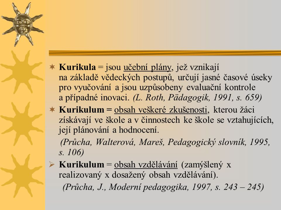  Kurikula = jsou učební plány, jež vznikají na základě vědeckých postupů, určují jasné časové úseky pro vyučování a jsou uzpůsobeny evaluační kontrol