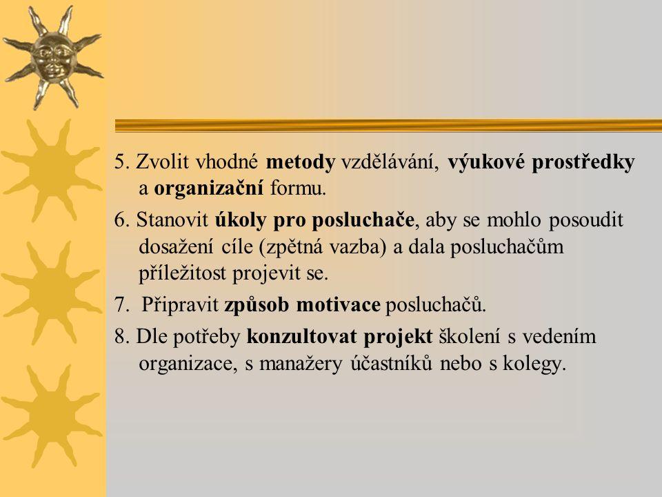 5. Zvolit vhodné metody vzdělávání, výukové prostředky a organizační formu. 6. Stanovit úkoly pro posluchače, aby se mohlo posoudit dosažení cíle (zpě