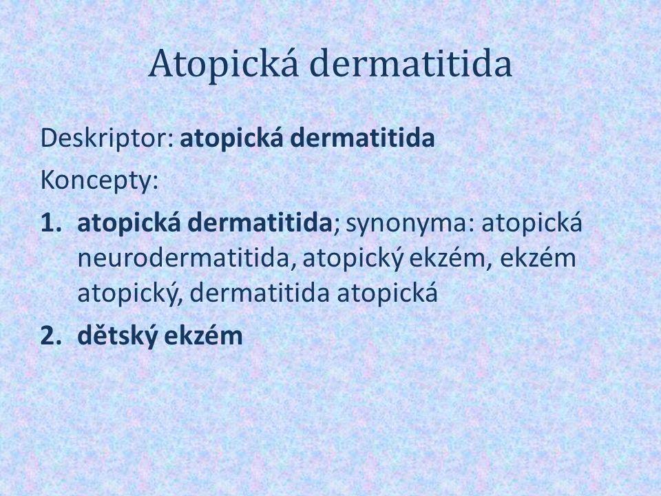 Atopická dermatitida Deskriptor: atopická dermatitida Koncepty: 1.atopická dermatitida; synonyma: atopická neurodermatitida, atopický ekzém, ekzém atopický, dermatitida atopická 2.dětský ekzém