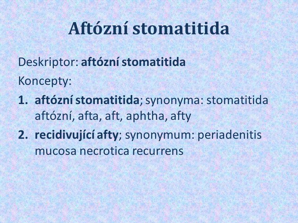 Aftózní stomatitida Deskriptor: aftózní stomatitida Koncepty: 1.aftózní stomatitida; synonyma: stomatitida aftózní, afta, aft, aphtha, afty 2.recidivující afty; synonymum: periadenitis mucosa necrotica recurrens