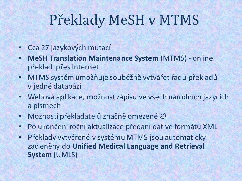 Překlady MeSH v MTMS Cca 27 jazykových mutací MeSH Translation Maintenance System (MTMS) - online překlad přes Internet MTMS systém umožňuje souběžně vytvářet řadu překladů v jedné databázi Webová aplikace, možnost zápisu ve všech národních jazycích a písmech Možnosti překladatelů značně omezené  Po ukončení roční aktualizace předání dat ve formátu XML Překlady vytvářené v systému MTMS jsou automaticky začleněny do Unified Medical Language and Retrieval System (UMLS)