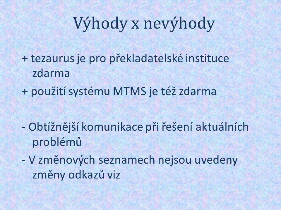 Výhody x nevýhody + tezaurus je pro překladatelské instituce zdarma + použití systému MTMS je též zdarma - Obtížnější komunikace při řešení aktuálních problémů - V změnových seznamech nejsou uvedeny změny odkazů viz