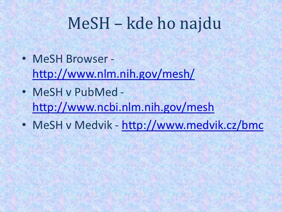 MeSH – kde ho najdu MeSH Browser - http://www.nlm.nih.gov/mesh/ http://www.nlm.nih.gov/mesh/ MeSH v PubMed - http://www.ncbi.nlm.nih.gov/mesh http://www.ncbi.nlm.nih.gov/mesh MeSH v Medvik - http://www.medvik.cz/bmchttp://www.medvik.cz/bmc