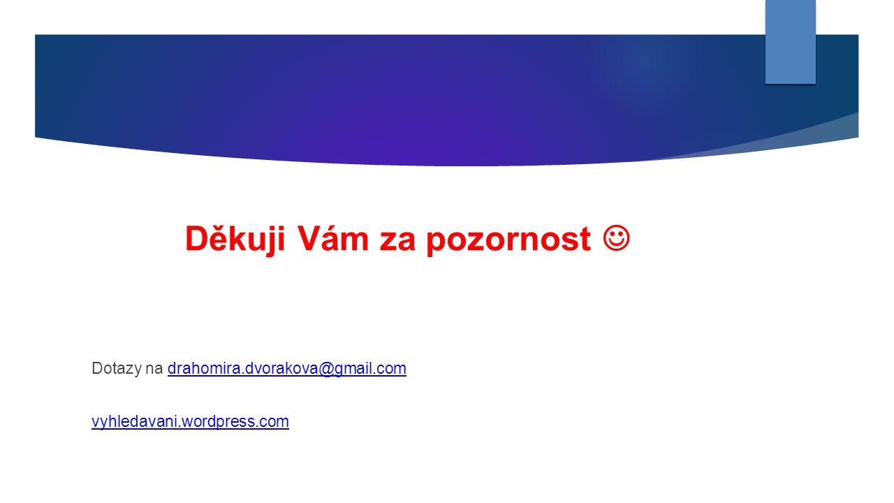 Děkuji Vám za pozornost Dotazy na drahomira.dvorakova@gmail.comdrahomira.dvorakova@gmail.com vyhledavani.wordpress.com