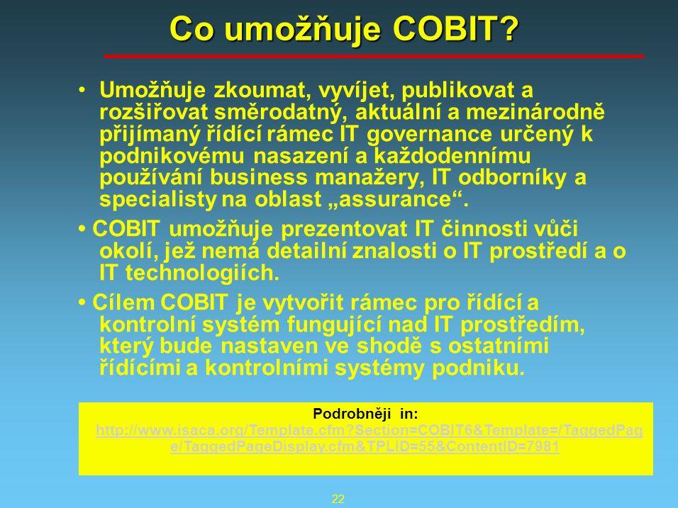 22 Co umožňuje COBIT? Umožňuje zkoumat, vyvíjet, publikovat a rozšiřovat směrodatný, aktuální a mezinárodně přijímaný řídící rámec IT governance určen