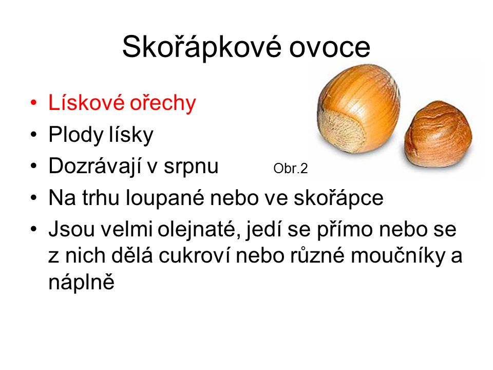 Skořápkové ovoce Lískové ořechy Plody lísky Dozrávají v srpnu Obr.2 Na trhu loupané nebo ve skořápce Jsou velmi olejnaté, jedí se přímo nebo se z nich dělá cukroví nebo různé moučníky a náplně