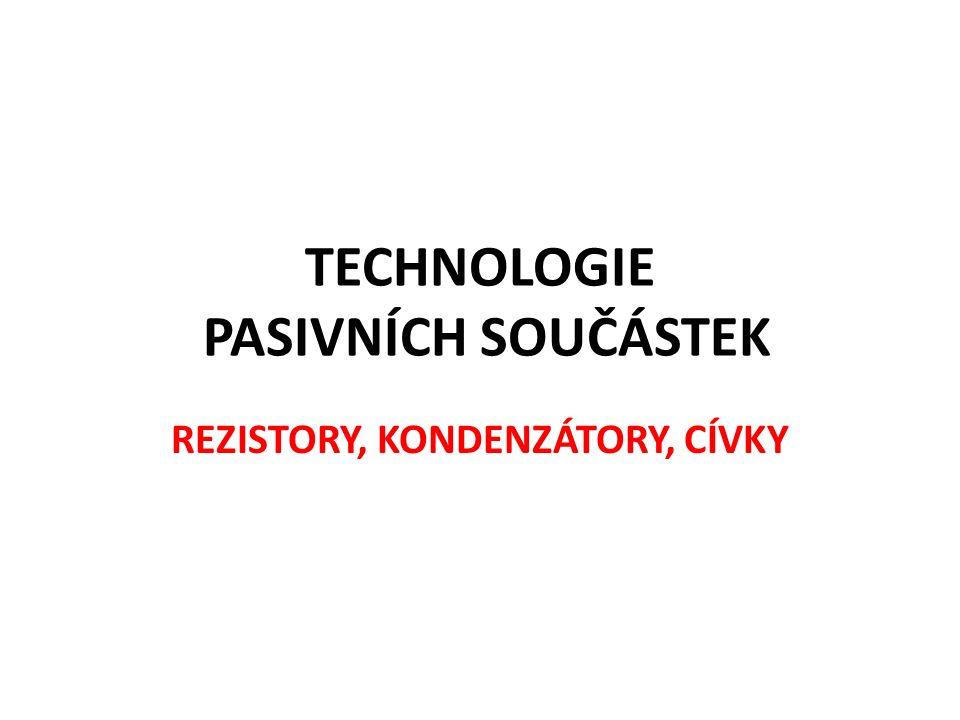 TECHNOLOGIE PASIVNÍCH SOUČÁSTEK REZISTORY, KONDENZÁTORY, CÍVKY