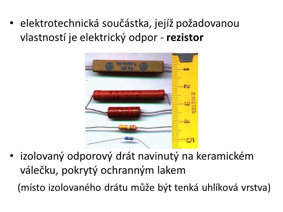 elektrotechnická součástka, jejíž požadovanou vlastností je elektrický odpor - rezistor izolovaný odporový drát navinutý na keramickém válečku, pokrytý ochranným lakem (místo izolovaného drátu může být tenká uhlíková vrstva)