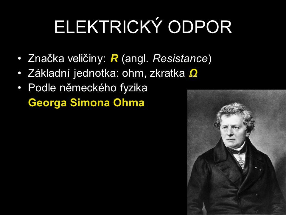 ELEKTRICKÝ ODPOR Značka veličiny: R (angl. Resistance) Základní jednotka: ohm, zkratka Ω Podle německého fyzika Georga Simona Ohma